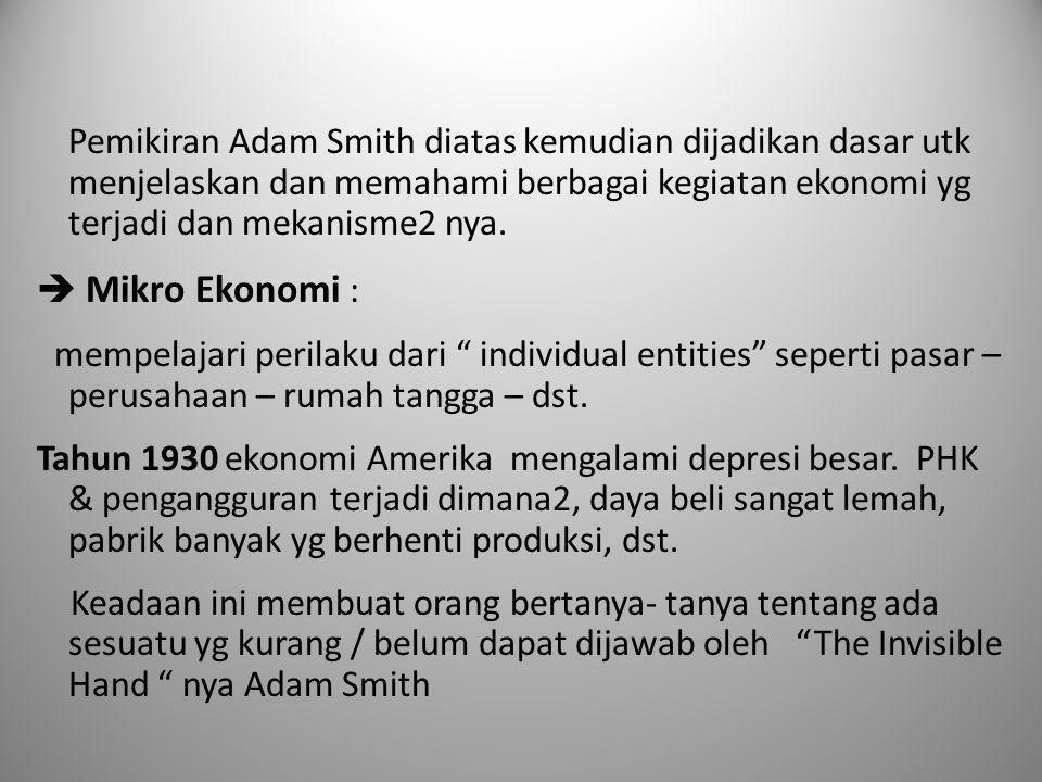 Pemikiran Adam Smith diatas kemudian dijadikan dasar utk menjelaskan dan memahami berbagai kegiatan ekonomi yg terjadi dan mekanisme2 nya.  Mikro Eko