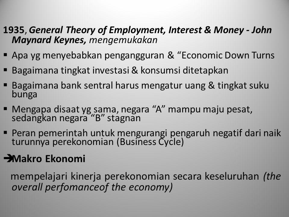 1935, General Theory of Employment, Interest & Money - John Maynard Keynes, mengemukakan  Apa yg menyebabkan pengangguran & Economic Down Turns  Bagaimana tingkat investasi & konsumsi ditetapkan  Bagaimana bank sentral harus mengatur uang & tingkat suku bunga  Mengapa disaat yg sama, negara A mampu maju pesat, sedangkan negara B stagnan  Peran pemerintah untuk mengurangi pengaruh negatif dari naik turunnya perekonomian (Business Cycle)  Makro Ekonomi mempelajari kinerja perekonomian secara keseluruhan (the overall perfomanceof the economy)