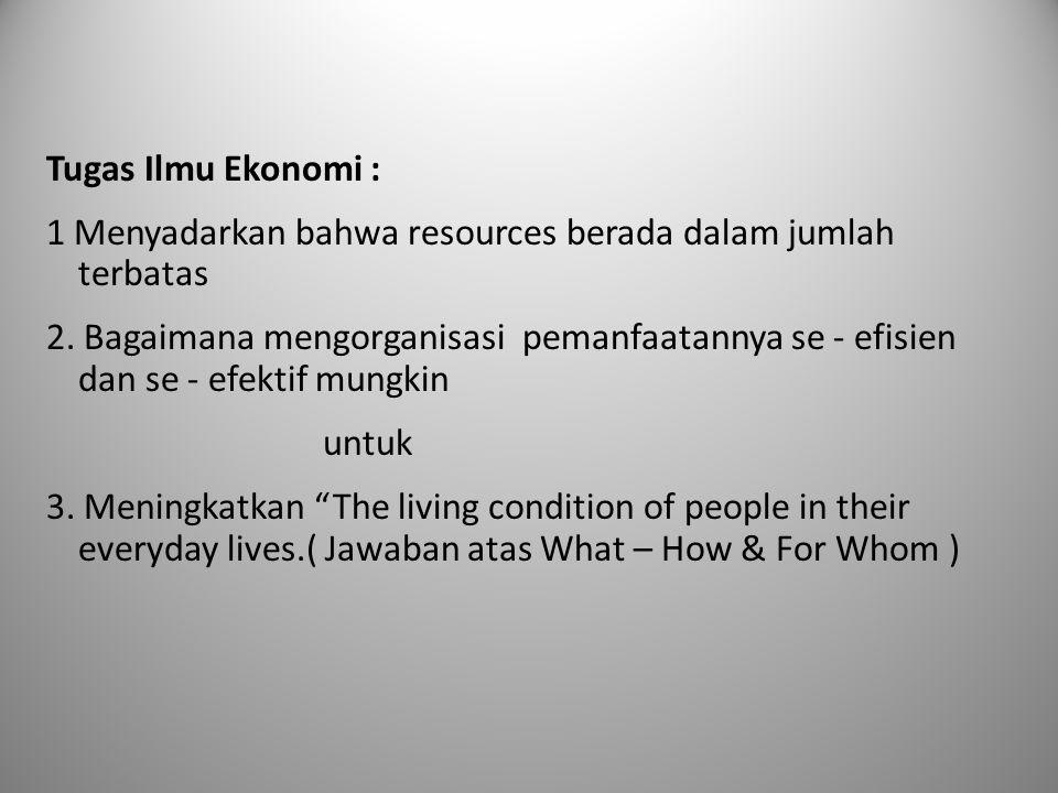 Tugas Ilmu Ekonomi : 1 Menyadarkan bahwa resources berada dalam jumlah terbatas 2. Bagaimana mengorganisasi pemanfaatannya se - efisien dan se - efekt