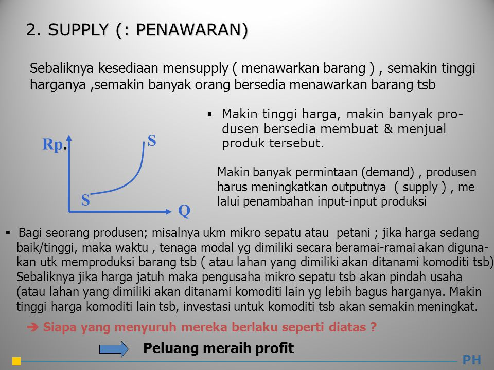 2. SUPPLY (: PENAWARAN) PH Q Rp. S S  Makin tinggi harga, makin banyak pro- dusen bersedia membuat & menjual produk tersebut.  Bagi seorang produsen