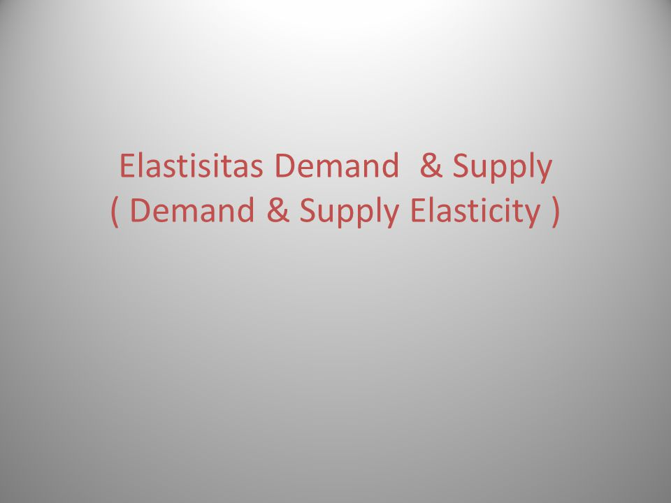 Elastisitas Demand & Supply ( Demand & Supply Elasticity )