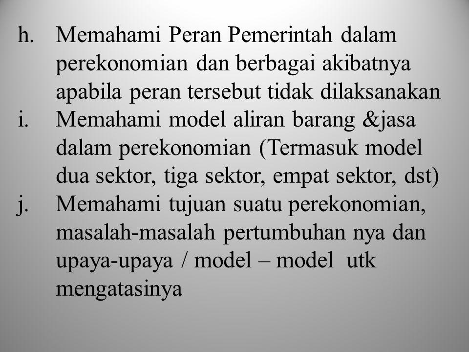 h.Memahami Peran Pemerintah dalam perekonomian dan berbagai akibatnya apabila peran tersebut tidak dilaksanakan i.Memahami model aliran barang &jasa dalam perekonomian (Termasuk model dua sektor, tiga sektor, empat sektor, dst) j.Memahami tujuan suatu perekonomian, masalah-masalah pertumbuhan nya dan upaya-upaya / model – model utk mengatasinya