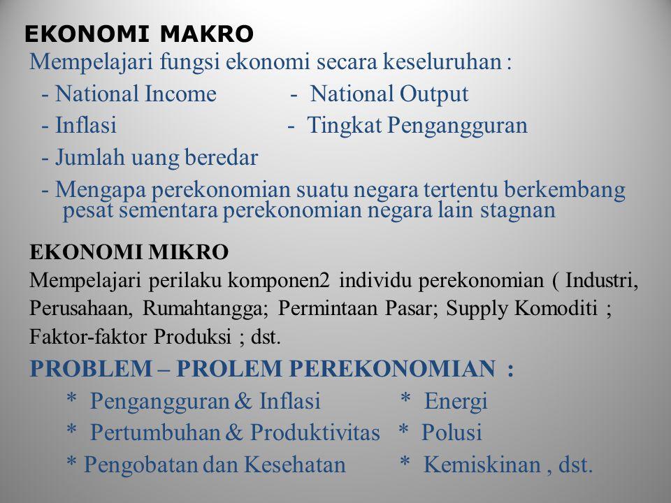 EKONOMI MAKRO Mempelajari fungsi ekonomi secara keseluruhan : - National Income - National Output - Inflasi - Tingkat Pengangguran - Jumlah uang beredar - Mengapa perekonomian suatu negara tertentu berkembang pesat sementara perekonomian negara lain stagnan EKONOMI MIKRO Mempelajari perilaku komponen2 individu perekonomian ( Industri, Perusahaan, Rumahtangga; Permintaan Pasar; Supply Komoditi ; Faktor-faktor Produksi ; dst.