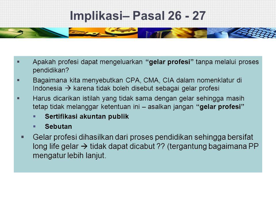 """Implikasi– Pasal 26 - 27  Apakah profesi dapat mengeluarkan """"gelar profesi"""" tanpa melalui proses pendidikan?  Bagaimana kita menyebutkan CPA, CMA, C"""