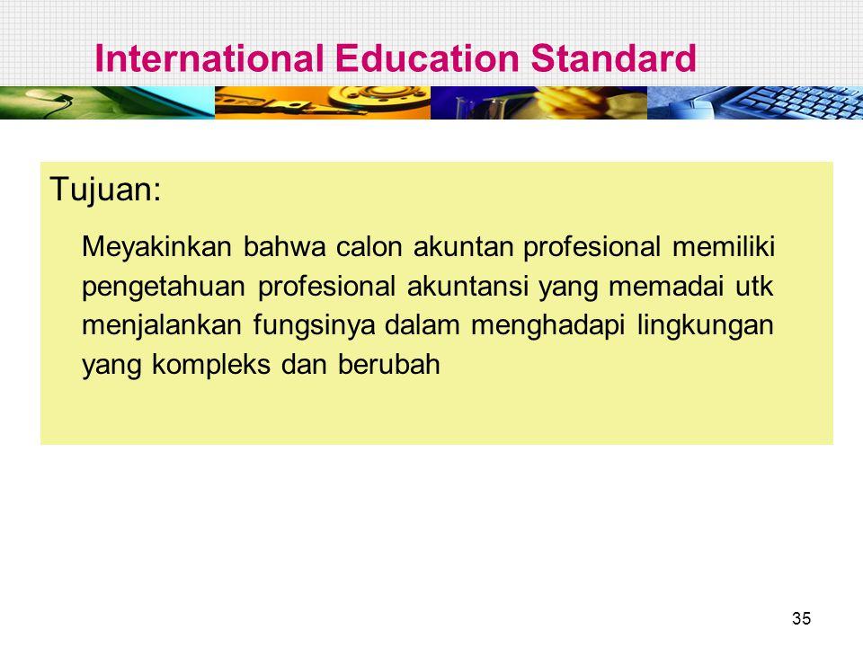 35 International Education Standard Tujuan: Meyakinkan bahwa calon akuntan profesional memiliki pengetahuan profesional akuntansi yang memadai utk men