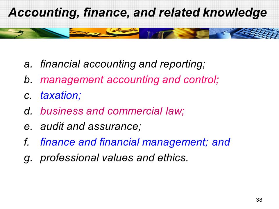 38 Accounting, finance, and related knowledge a.financial accounting and reporting; b.management accounting and control; c.taxation; d.business and co