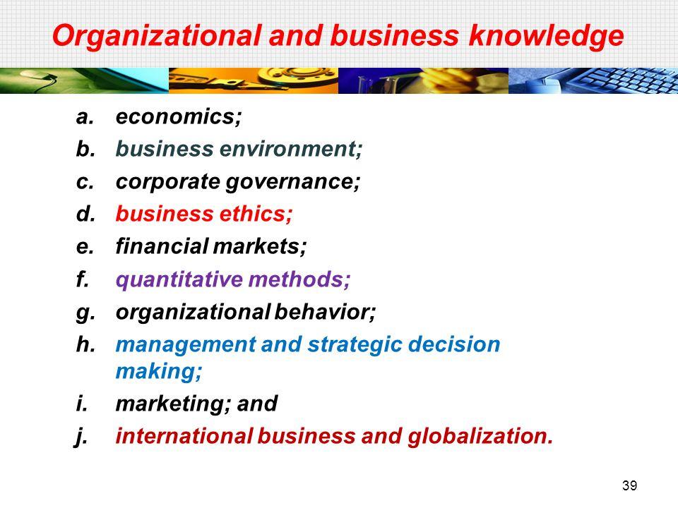 39 Organizational and business knowledge a.economics; b.business environment; c.corporate governance; d.business ethics; e.financial markets; f.quanti