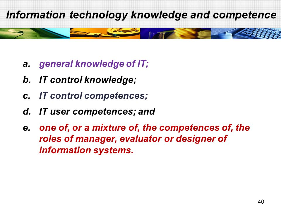 40 Information technology knowledge and competence a.general knowledge of IT; b.IT control knowledge; c.IT control competences; d.IT user competences;