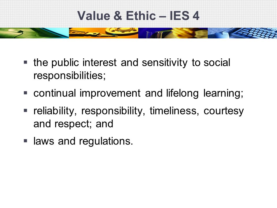 Value & Ethic – IES 4  the public interest and sensitivity to social responsibilities;  continual improvement and lifelong learning;  reliability,