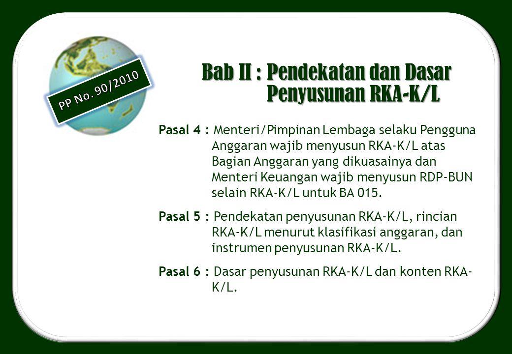 Bab II : Pendekatan dan Dasar Penyusunan RKA-K/L Pasal 4 : Menteri/Pimpinan Lembaga selaku Pengguna Anggaran wajib menyusun RKA-K/L atas Bagian Anggar