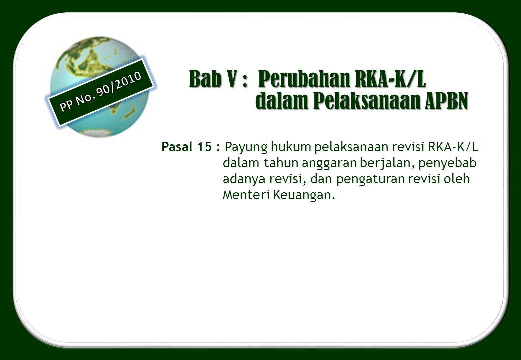 Bab V : Perubahan RKA-K/L dalam Pelaksanaan APBN Pasal 15 : Payung hukum pelaksanaan revisi RKA-K/L dalam tahun anggaran berjalan, penyebab adanya rev