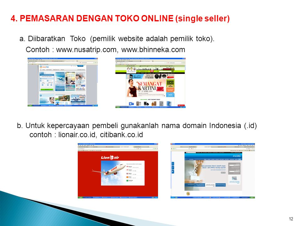 4. PEMASARAN DENGAN TOKO ONLINE (single seller) a. Diibaratkan Toko (pemilik website adalah pemilik toko). Contoh : www.nusatrip.com, www.bhinneka.com