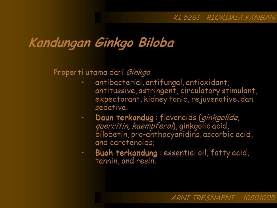 ARNI TRESNAENI _ 10501005 KI 5261 – BIOKIMIA PANGAN Kandungan Ginkgo Biloba Properti utama dari Ginkgo antibacterial, antifungal, antioxidant, antitussive, astringent, circulatory stimulant, expectorant, kidney tonic, rejuvenative, dan sedative.