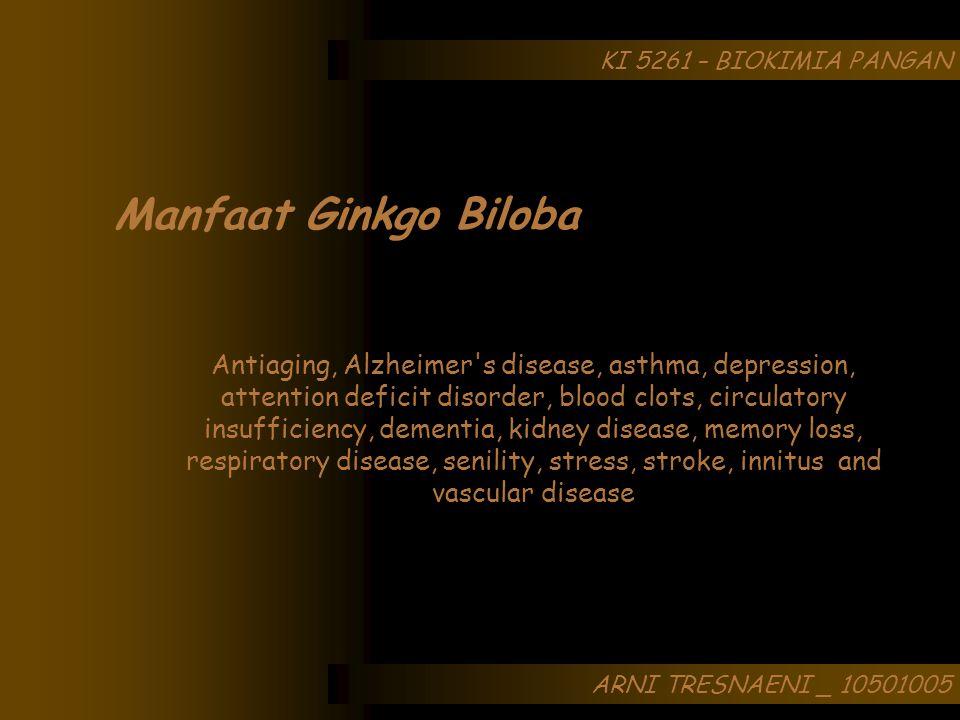 ARNI TRESNAENI _ 10501005 KI 5261 – BIOKIMIA PANGAN Manfaat Ginkgo Biloba Antiaging, Alzheimer's disease, asthma, depression, attention deficit disord
