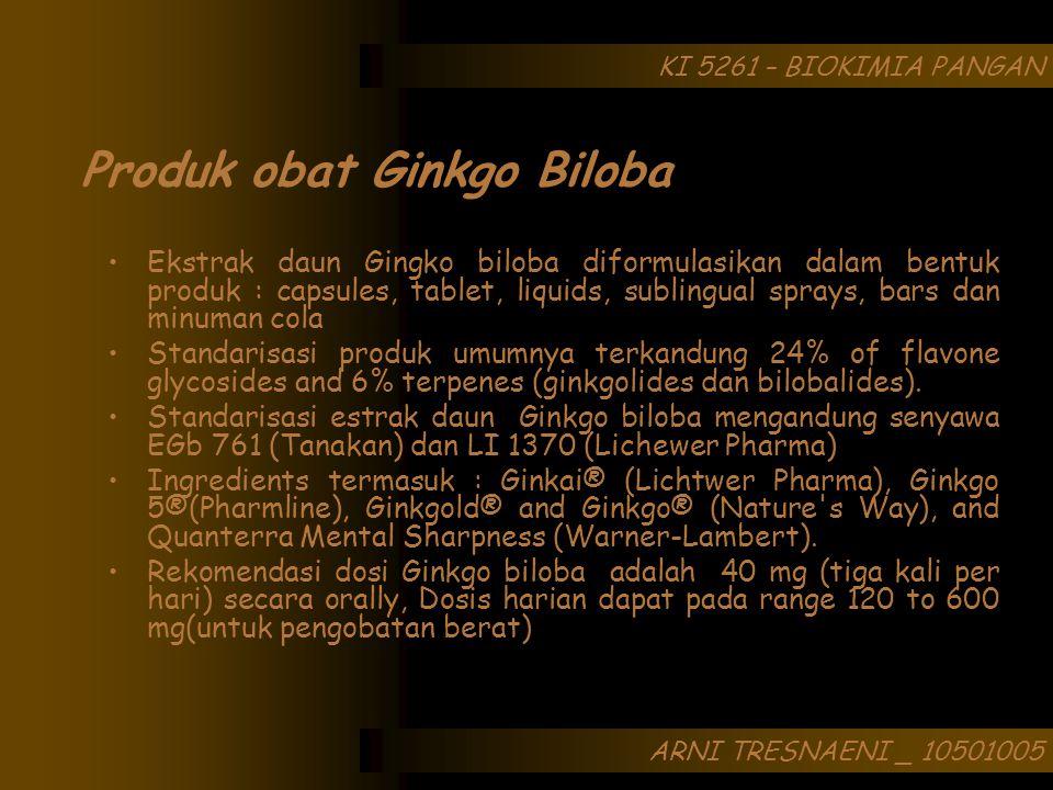 ARNI TRESNAENI _ 10501005 KI 5261 – BIOKIMIA PANGAN Produk obat Ginkgo Biloba Ekstrak daun Gingko biloba diformulasikan dalam bentuk produk : capsules, tablet, liquids, sublingual sprays, bars dan minuman cola Standarisasi produk umumnya terkandung 24% of flavone glycosides and 6% terpenes (ginkgolides dan bilobalides).