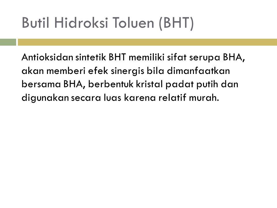 Butil Hidroksi Toluen (BHT) Antioksidan sintetik BHT memiliki sifat serupa BHA, akan memberi efek sinergis bila dimanfaatkan bersama BHA, berbentuk kristal padat putih dan digunakan secara luas karena relatif murah.