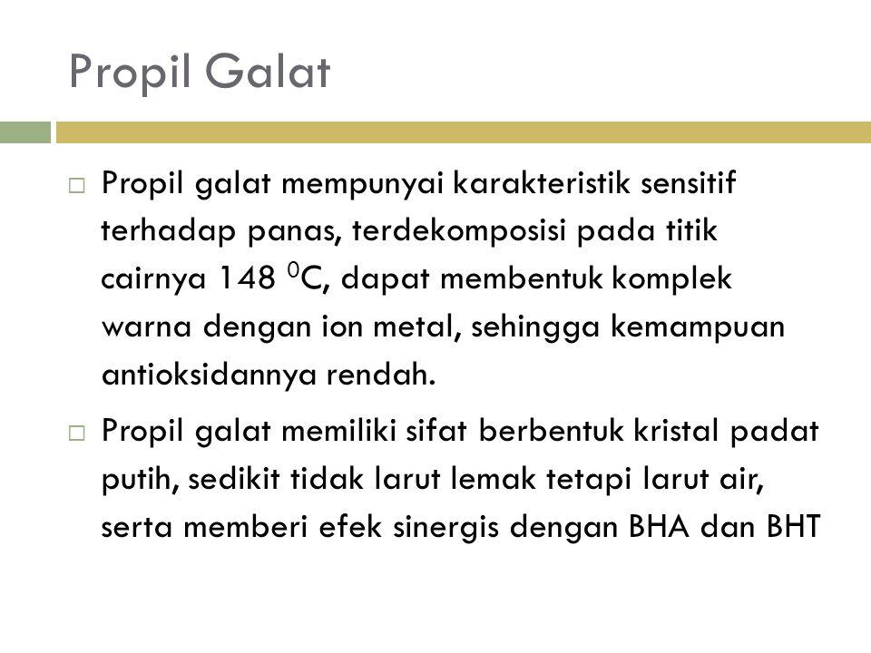 Propil Galat  Propil galat mempunyai karakteristik sensitif terhadap panas, terdekomposisi pada titik cairnya 148 0 C, dapat membentuk komplek warna dengan ion metal, sehingga kemampuan antioksidannya rendah.