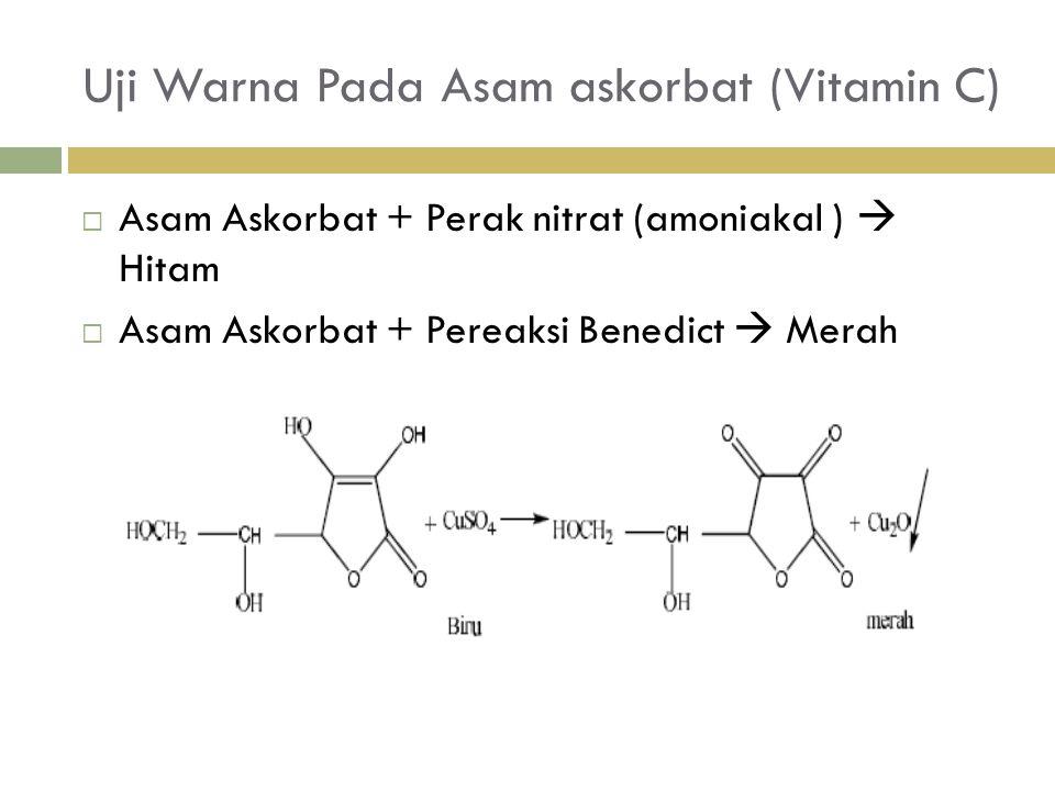 Uji Warna Pada Asam askorbat (Vitamin C)  Asam Askorbat + Perak nitrat (amoniakal )  Hitam  Asam Askorbat + Pereaksi Benedict  Merah
