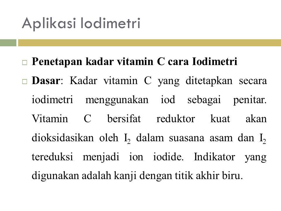 Aplikasi Iodimetri  Penetapan kadar vitamin C cara Iodimetri  Dasar: Kadar vitamin C yang ditetapkan secara iodimetri menggunakan iod sebagai penitar.