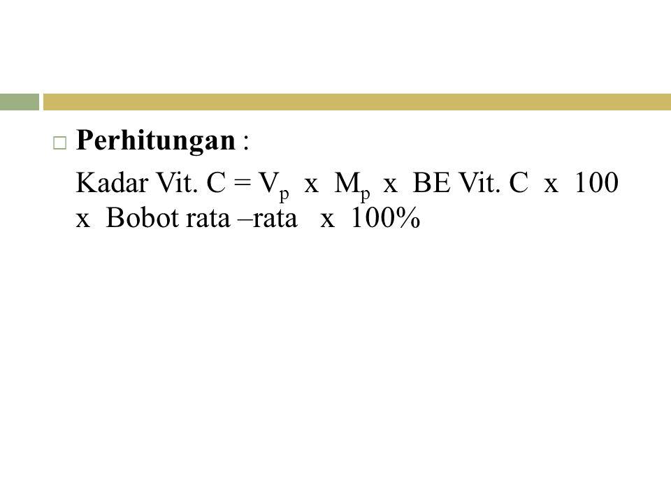  Perhitungan : Kadar Vit. C = V p x M p x BE Vit. C x 100 x Bobot rata –rata x 100%