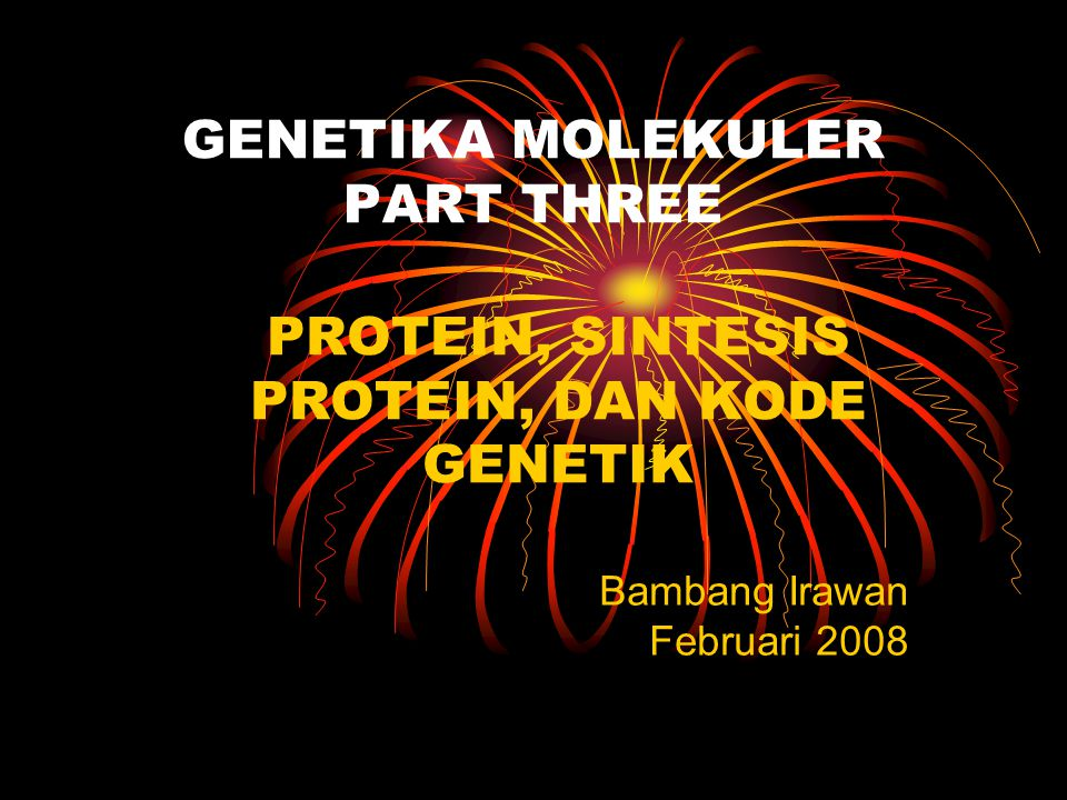 GENETIKA MOLEKULER PART THREE PROTEIN, SINTESIS PROTEIN, DAN KODE GENETIK Bambang Irawan Februari 2008