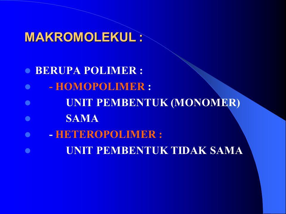 MAKROMOLEKUL : BERUPA POLIMER : - HOMOPOLIMER : UNIT PEMBENTUK (MONOMER) SAMA - HETEROPOLIMER : UNIT PEMBENTUK TIDAK SAMA