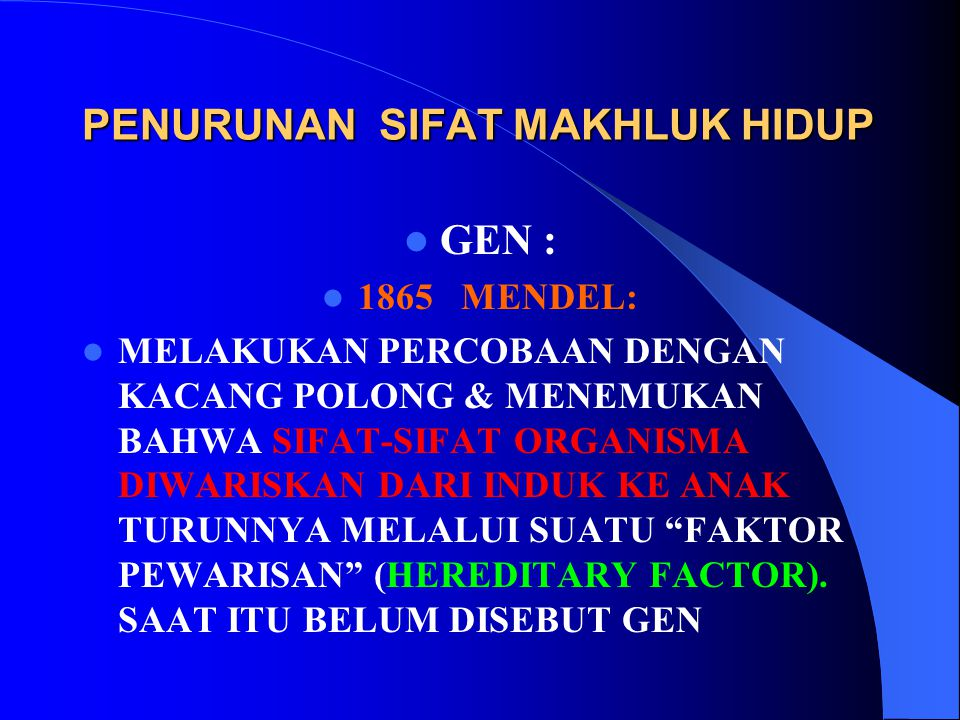 PENURUNAN SIFAT MAKHLUK HIDUP GEN : 1865 MENDEL: MELAKUKAN PERCOBAAN DENGAN KACANG POLONG & MENEMUKAN BAHWA SIFAT-SIFAT ORGANISMA DIWARISKAN DARI INDU