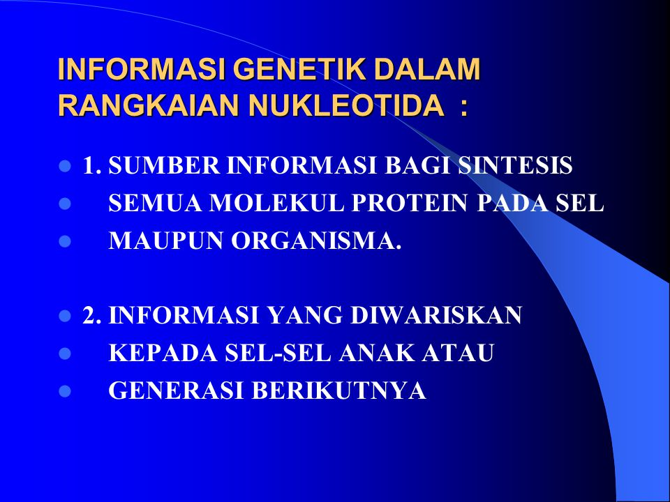 INFORMASI GENETIK DALAM RANGKAIAN NUKLEOTIDA : 1. SUMBER INFORMASI BAGI SINTESIS SEMUA MOLEKUL PROTEIN PADA SEL MAUPUN ORGANISMA. 2. INFORMASI YANG DI