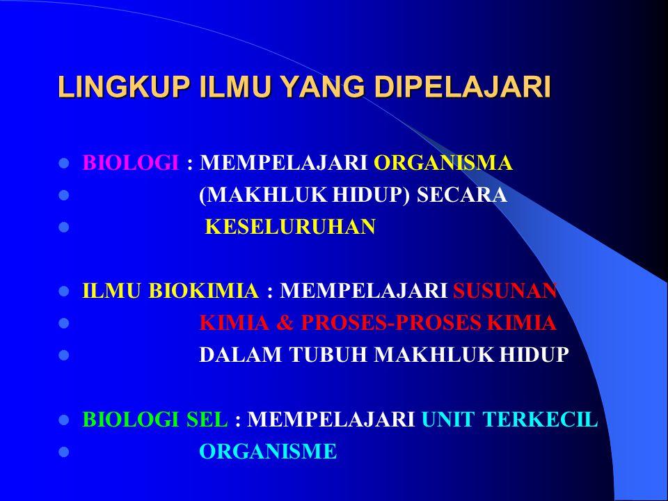 LINGKUP ILMU YANG DIPELAJARI BIOLOGI : MEMPELAJARI ORGANISMA (MAKHLUK HIDUP) SECARA KESELURUHAN ILMU BIOKIMIA : MEMPELAJARI SUSUNAN KIMIA & PROSES-PRO