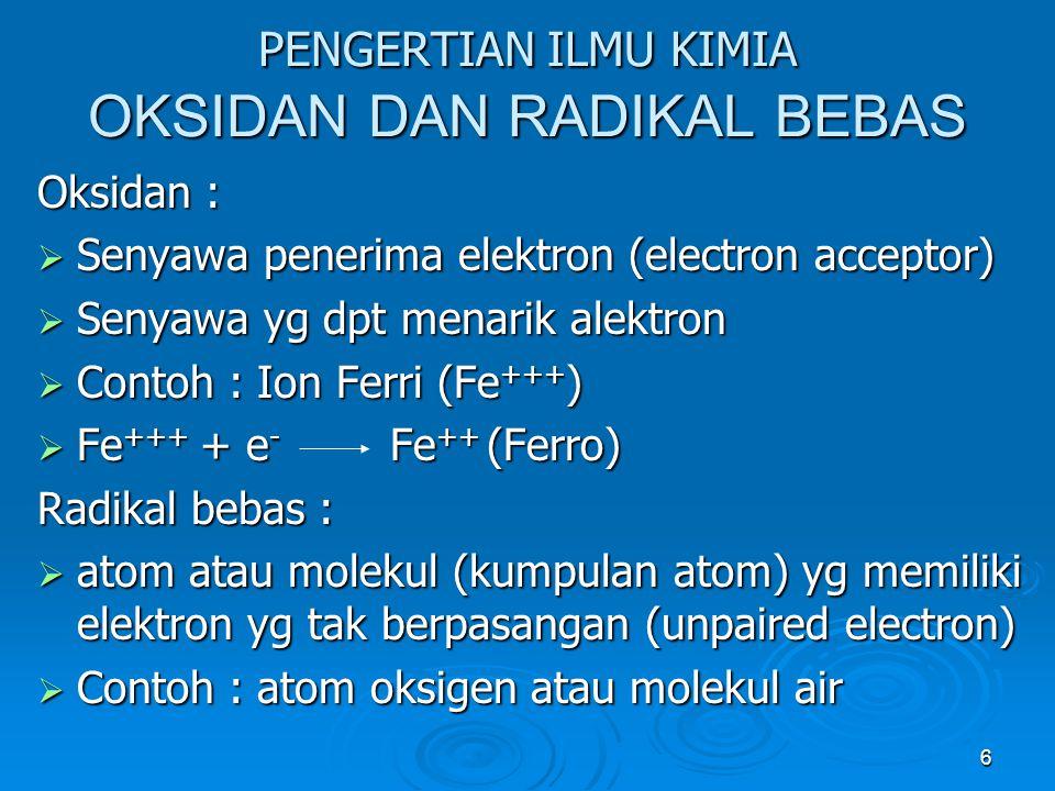 6 PENGERTIAN ILMU KIMIA OKSIDAN DAN RADIKAL BEBAS Oksidan :  Senyawa penerima elektron (electron acceptor)  Senyawa yg dpt menarik alektron  Contoh