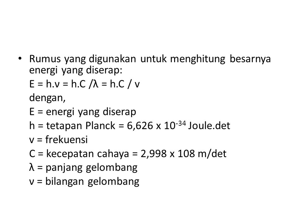 Rumus yang digunakan untuk menghitung besarnya energi yang diserap: E = h.ν = h.C /λ = h.C / v dengan, E = energi yang diserap h = tetapan Planck = 6,