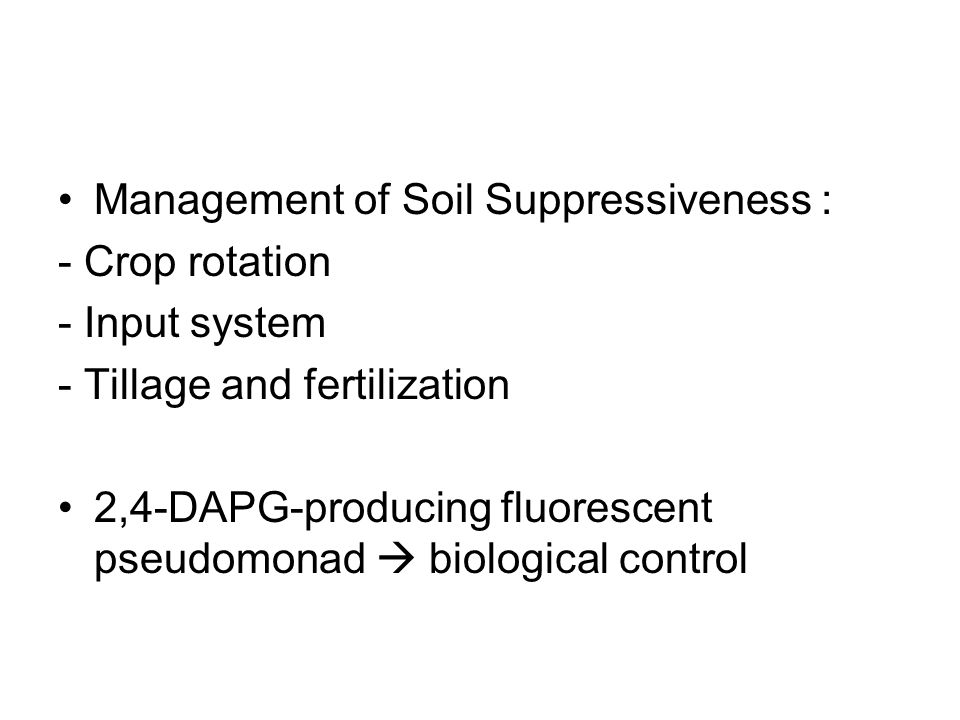 Management of Soil Suppressiveness : - Crop rotation - Input system - Tillage and fertilization 2,4-DAPG-producing fluorescent pseudomonad  biological control