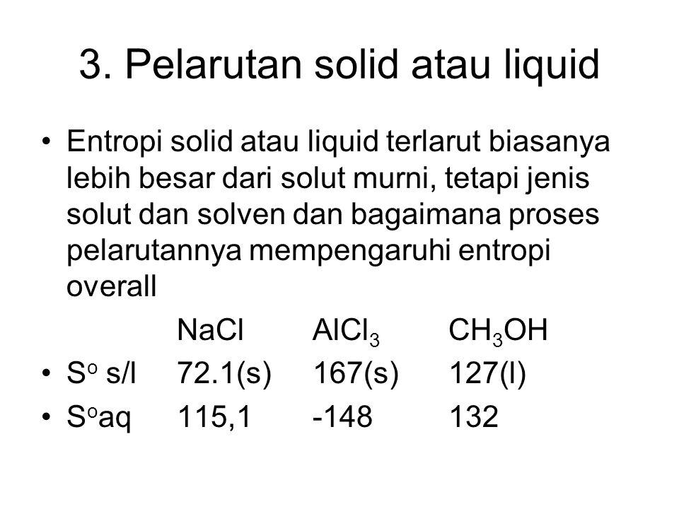 3. Pelarutan solid atau liquid Entropi solid atau liquid terlarut biasanya lebih besar dari solut murni, tetapi jenis solut dan solven dan bagaimana p