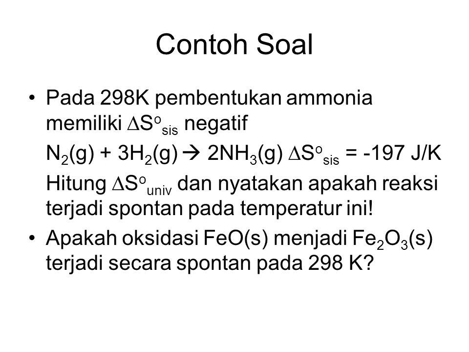 Contoh Soal Pada 298K pembentukan ammonia memiliki  S o sis negatif N 2 (g) + 3H 2 (g)  2NH 3 (g)  S o sis = -197 J/K Hitung  S o univ dan nyataka