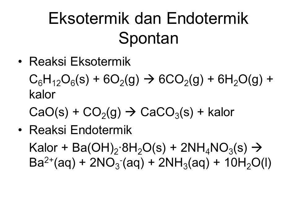 Eksotermik dan Endotermik Spontan Reaksi Eksotermik C 6 H 12 O 6 (s) + 6O 2 (g)  6CO 2 (g) + 6H 2 O(g) + kalor CaO(s) + CO 2 (g)  CaCO 3 (s) + kalor