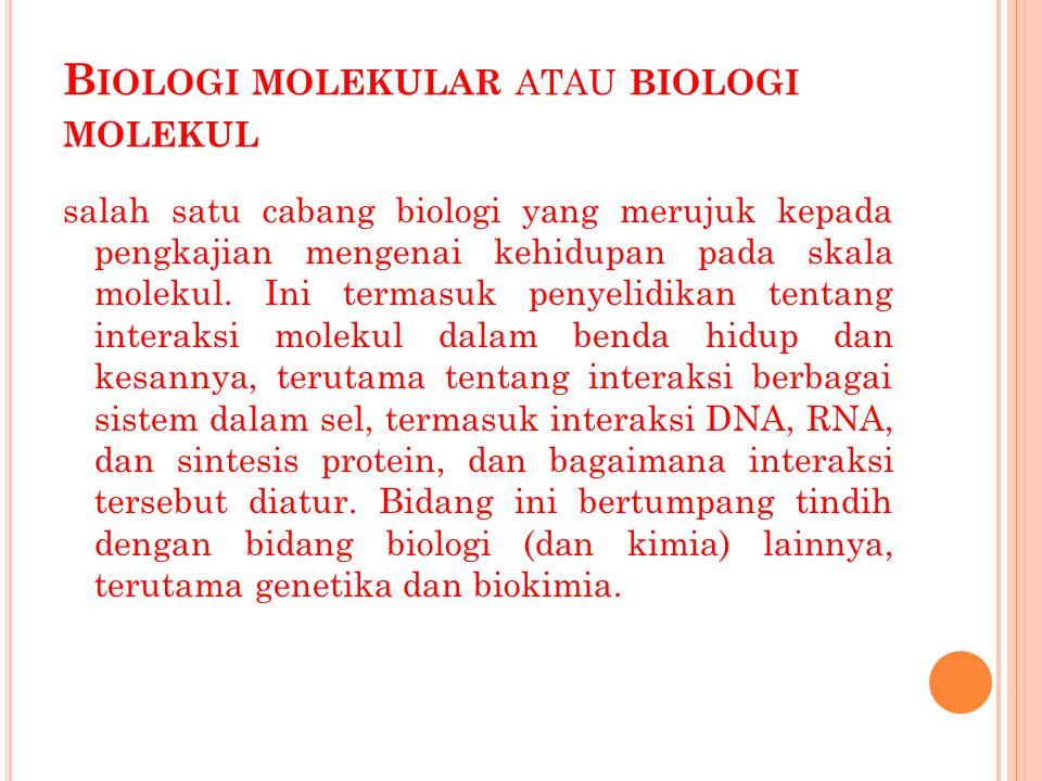 B IOLOGI MOLEKULAR ATAU BIOLOGI MOLEKUL salah satu cabang biologi yang merujuk kepada pengkajian mengenai kehidupan pada skala molekul. Ini termasuk p