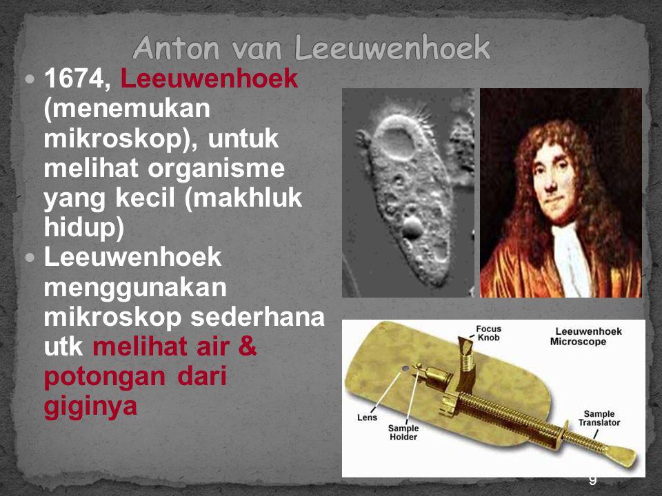 9 1674, Leeuwenhoek (menemukan mikroskop), untuk melihat organisme yang kecil (makhluk hidup) Leeuwenhoek menggunakan mikroskop sederhana utk melihat air & potongan dari giginya