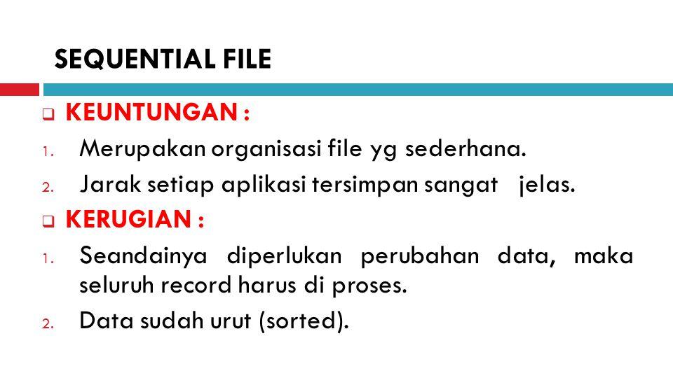  KEUNTUNGAN : 1. Merupakan organisasi file yg sederhana. 2. Jarak setiap aplikasi tersimpan sangat jelas.  KERUGIAN : 1. Seandainya diperlukan perub