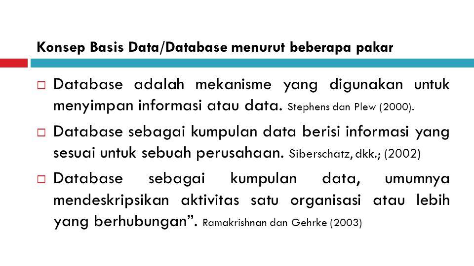 Konsep Basis Data/Database menurut beberapa pakar  Database adalah mekanisme yang digunakan untuk menyimpan informasi atau data. Stephens dan Plew (2