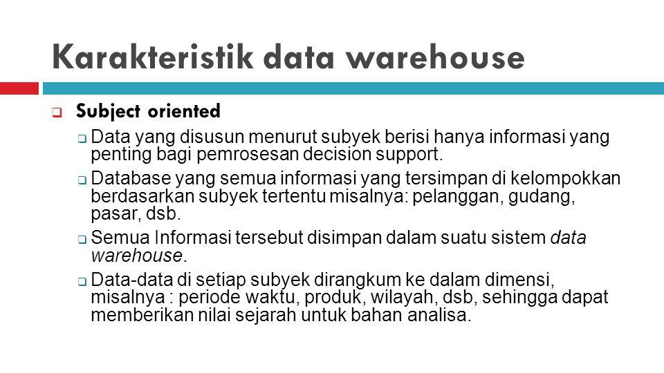 Karakteristik data warehouse  Subject oriented  Data yang disusun menurut subyek berisi hanya informasi yang penting bagi pemrosesan decision suppor