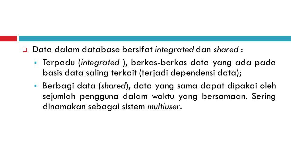  Data dalam database bersifat integrated dan shared :  Terpadu (integrated ), berkas-berkas data yang ada pada basis data saling terkait (terjadi dependensi data);  Berbagi data (shared), data yang sama dapat dipakai oleh sejumlah pengguna dalam waktu yang bersamaan.