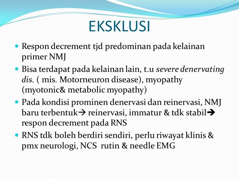 EKSKLUSI Respon decrement tjd predominan pada kelainan primer NMJ Bisa terdapat pada kelainan lain, t.u severe denervating dis. ( mis. Motorneuron dis