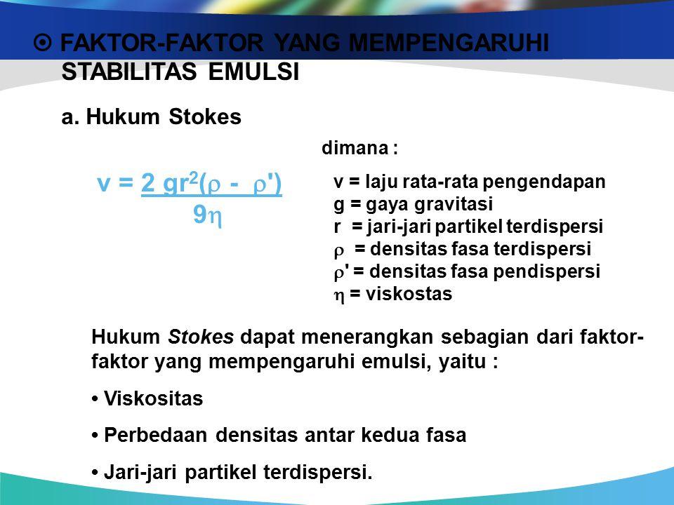  FAKTOR-FAKTOR YANG MEMPENGARUHI STABILITAS EMULSI a. Hukum Stokes dimana : v = laju rata-rata pengendapan g = gaya gravitasi r = jari-jari partikel