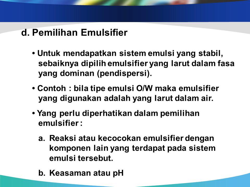 d.Pemilihan Emulsifier Untuk mendapatkan sistem emulsi yang stabil, sebaiknya dipilih emulsifier yang larut dalam fasa yang dominan (pendispersi). Con
