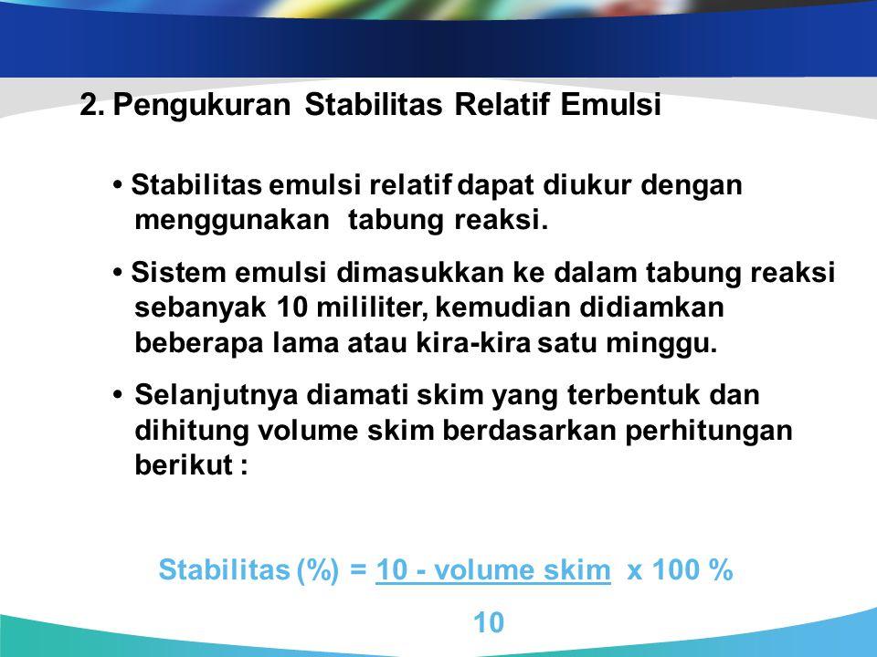 2.Pengukuran Stabilitas Relatif Emulsi Stabilitas emulsi relatif dapat diukur dengan menggunakan tabung reaksi. Sistem emulsi dimasukkan ke dalam tabu
