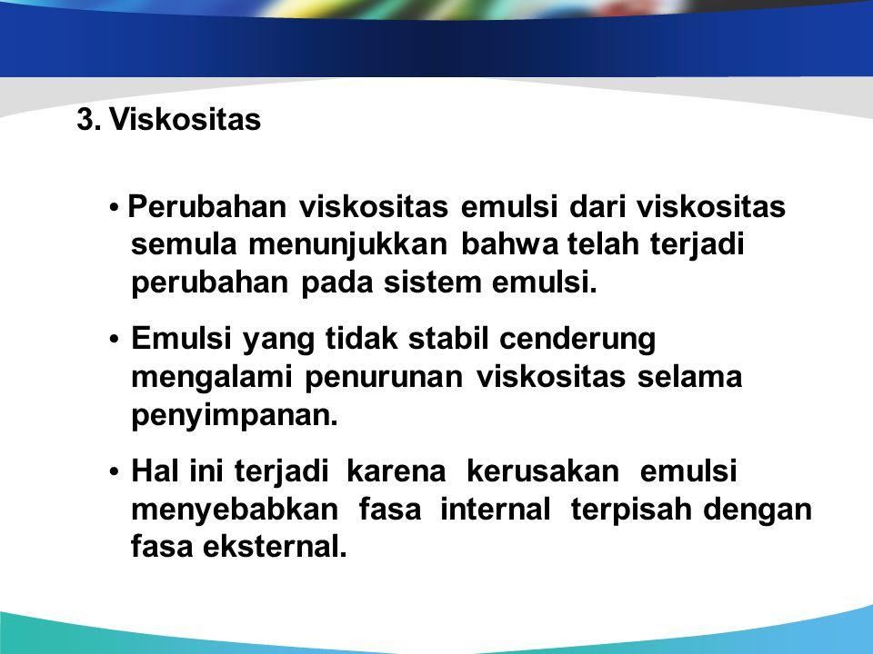 3.Viskositas Perubahan viskositas emulsi dari viskositas semula menunjukkan bahwa telah terjadi perubahan pada sistem emulsi. Emulsi yang tidak stabil
