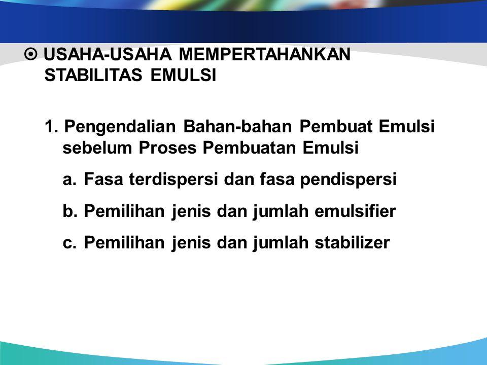  USAHA-USAHA MEMPERTAHANKAN STABILITAS EMULSI 1. Pengendalian Bahan-bahan Pembuat Emulsi sebelum Proses Pembuatan Emulsi a. Fasa terdispersi dan fasa