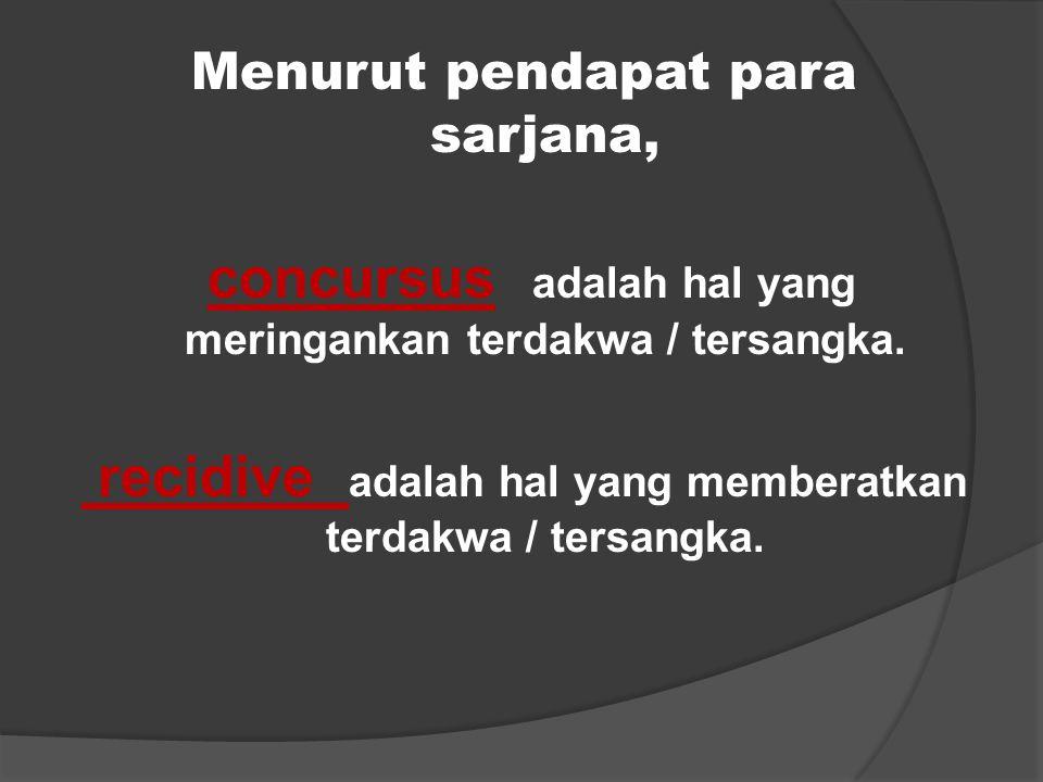 Menurut pendapat para sarjana, concursus adalah hal yang meringankan terdakwa / tersangka. recidive adalah hal yang memberatkan terdakwa / tersangka.