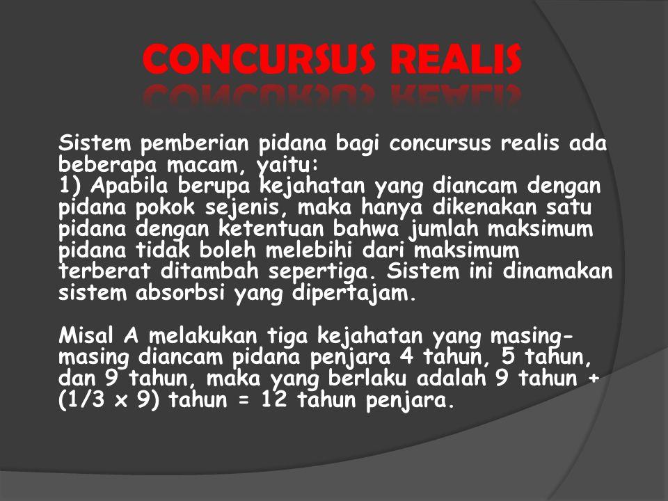 Sistem pemberian pidana bagi concursus realis ada beberapa macam, yaitu: 1) Apabila berupa kejahatan yang diancam dengan pidana pokok sejenis, maka ha