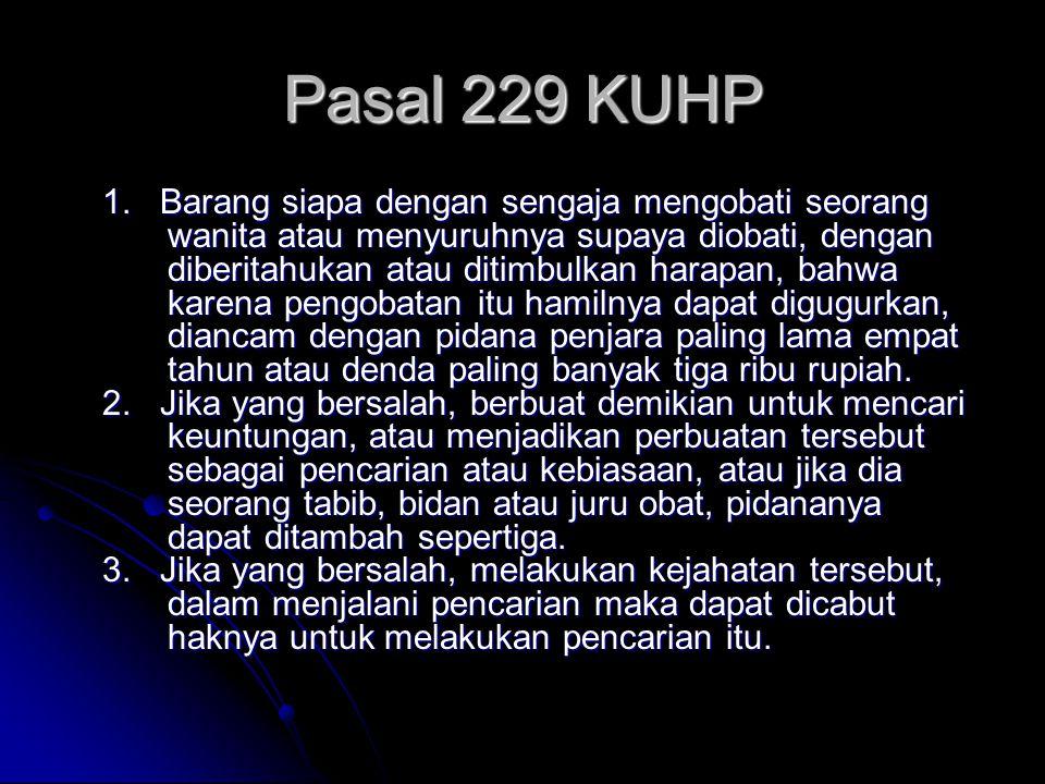 Pasal 229 KUHP 1. Barang siapa dengan sengaja mengobati seorang wanita atau menyuruhnya supaya diobati, dengan diberitahukan atau ditimbulkan harapan,